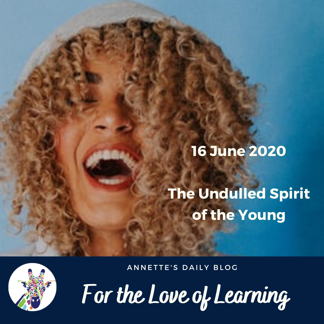 For the Love of Learning, 16 June 2020 : The Undulled Spirit of the Young