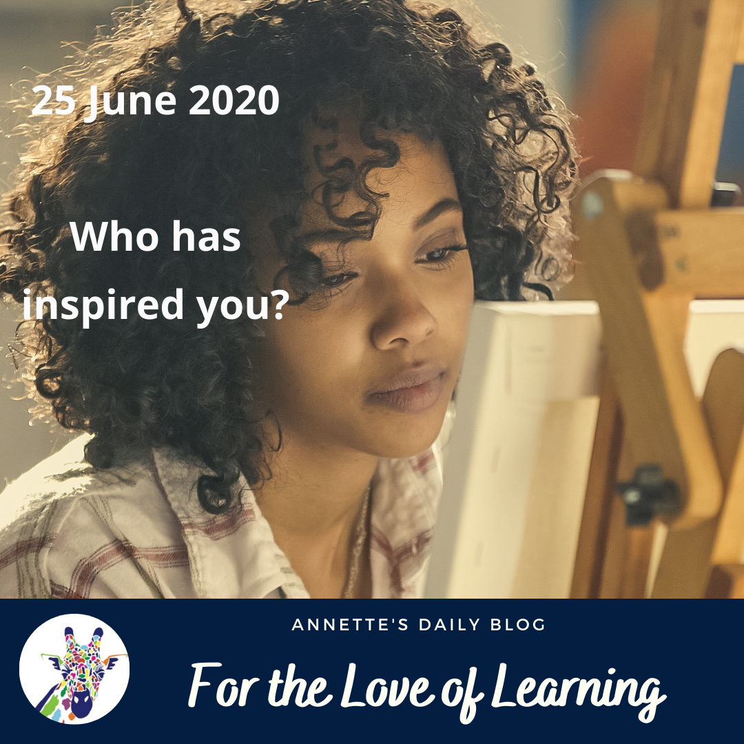 For the Love of Learning, 25 June 2020 : Who Has Inspired You?