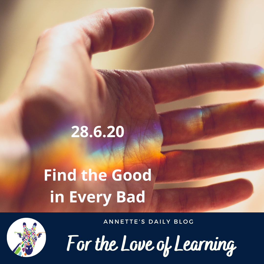 For the Love of Learning, 28 June 2020 : Find the Good in Every Bad