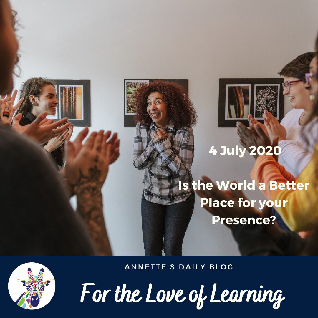 For the Love of Learning, 4 July 2020: Is the World a Better Place for Your Presence?