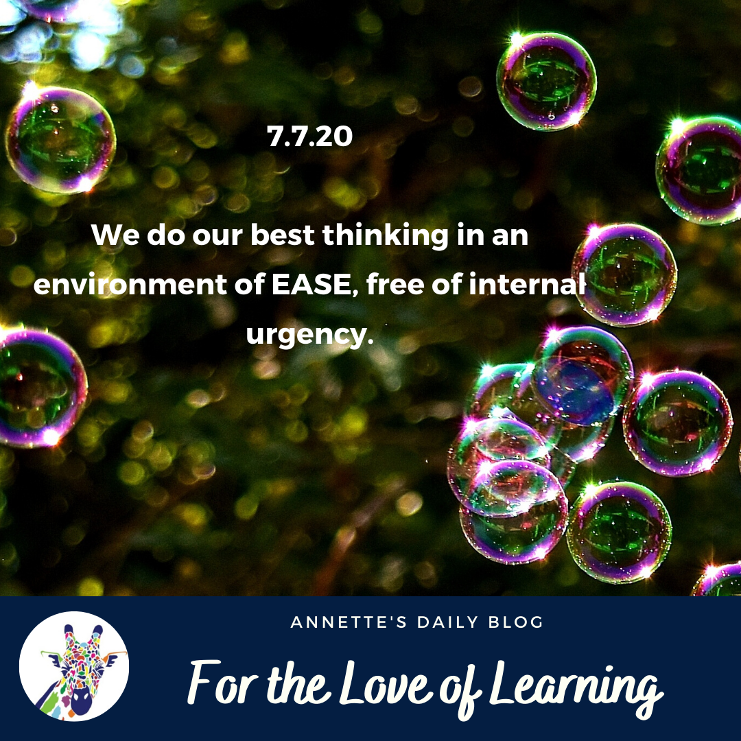 For the Love of Learning, 7 July 2020: We Do Our Best Thinking in an Environment of Ease, Free of Internal Urgency